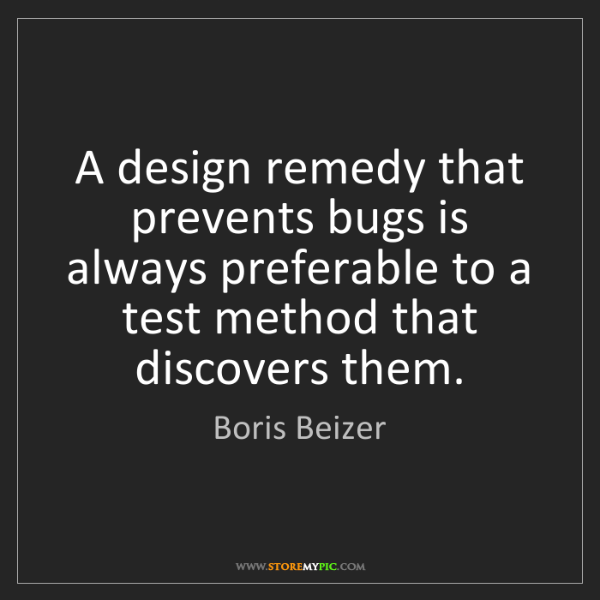 Boris Beizer: A design remedy that prevents bugs is always preferable...