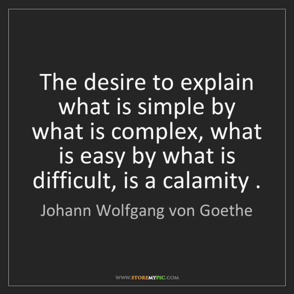 Johann Wolfgang von Goethe: The desire to explain what is simple by what is complex,...