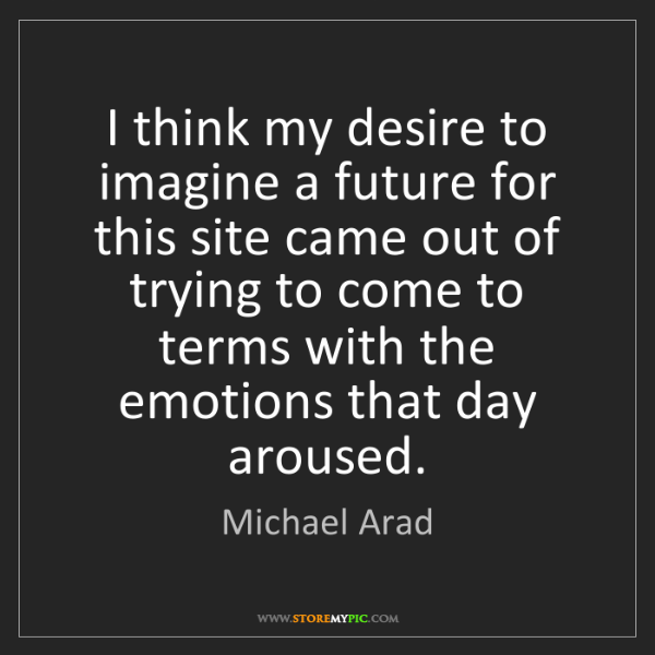 Michael Arad: I think my desire to imagine a future for this site came...