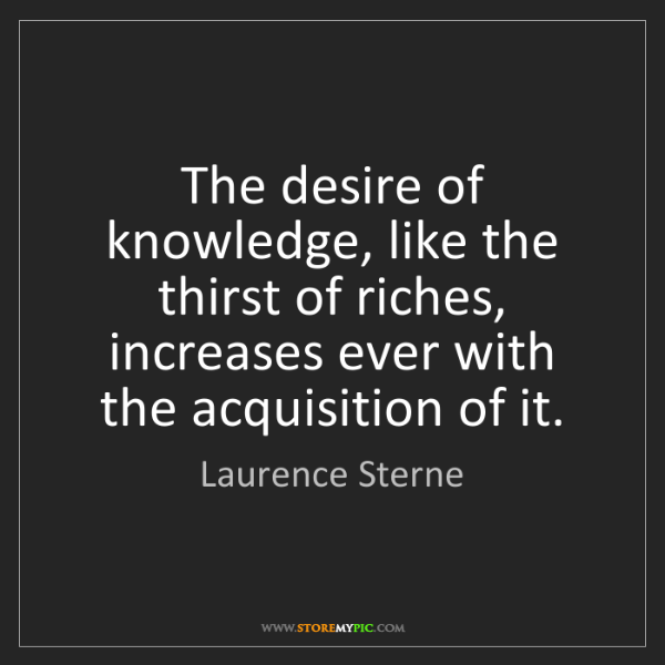 Laurence Sterne: The desire of knowledge, like the thirst of riches, increases...