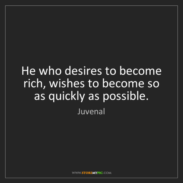 Juvenal: He who desires to become rich, wishes to become so as...