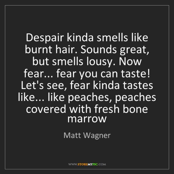 Matt Wagner: Despair kinda smells like burnt hair. Sounds great, but...