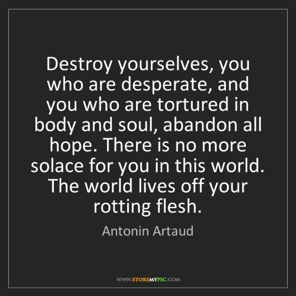 Antonin Artaud: Destroy yourselves, you who are desperate, and you who...