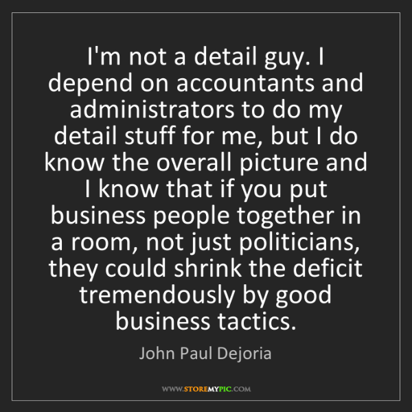 John Paul Dejoria: I'm not a detail guy. I depend on accountants and administrators...