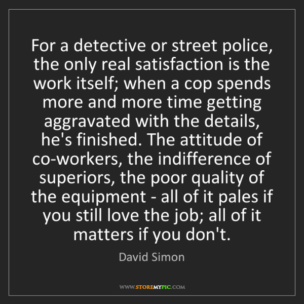 David Simon: For a detective or street police, the only real satisfaction...