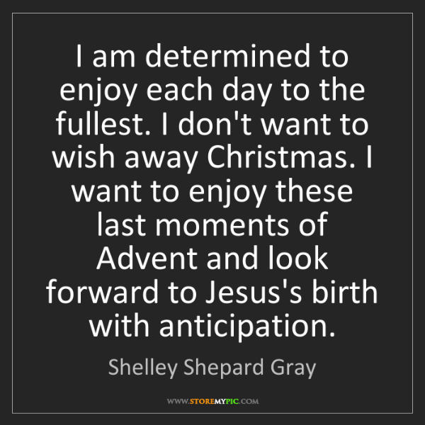 Shelley Shepard Gray: I am determined to enjoy each day to the fullest. I don't...