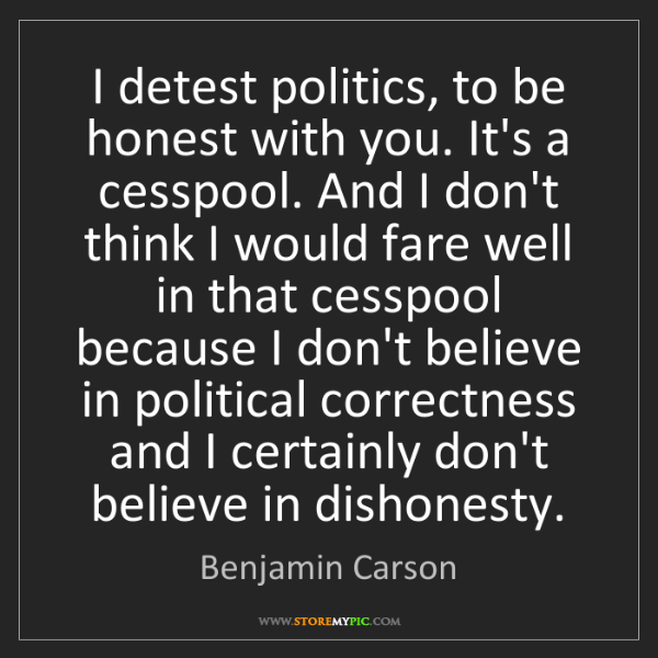 Benjamin Carson: I detest politics, to be honest with you. It's a cesspool....