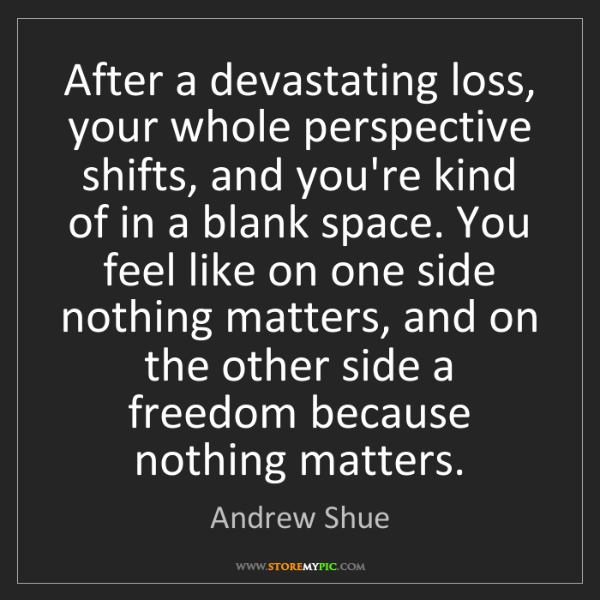 Andrew Shue: After a devastating loss, your whole perspective shifts,...
