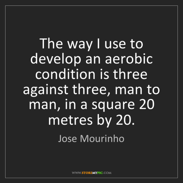 Jose Mourinho: The way I use to develop an aerobic condition is three...