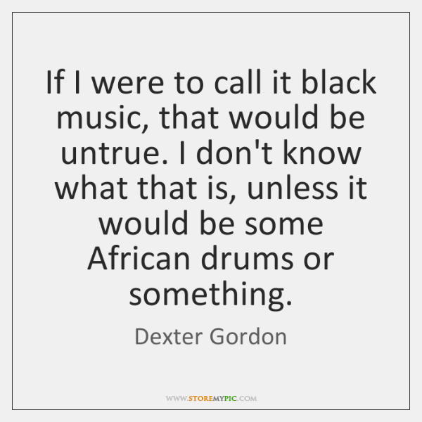 If I were to call it black music, that would be untrue. ...