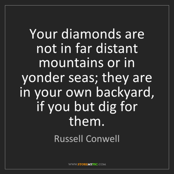 Russell Conwell: Your diamonds are not in far distant mountains or in...