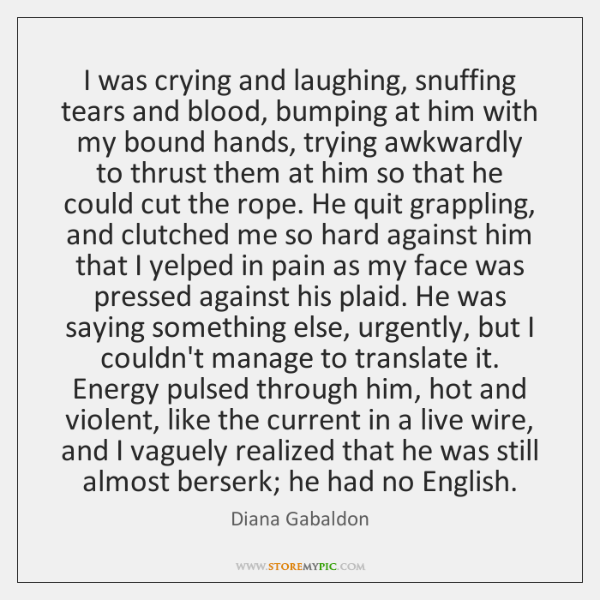 I was crying and laughing, snuffing tears and blood, bumping at him ...