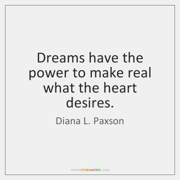Dreams have the power to make real what the heart desires.