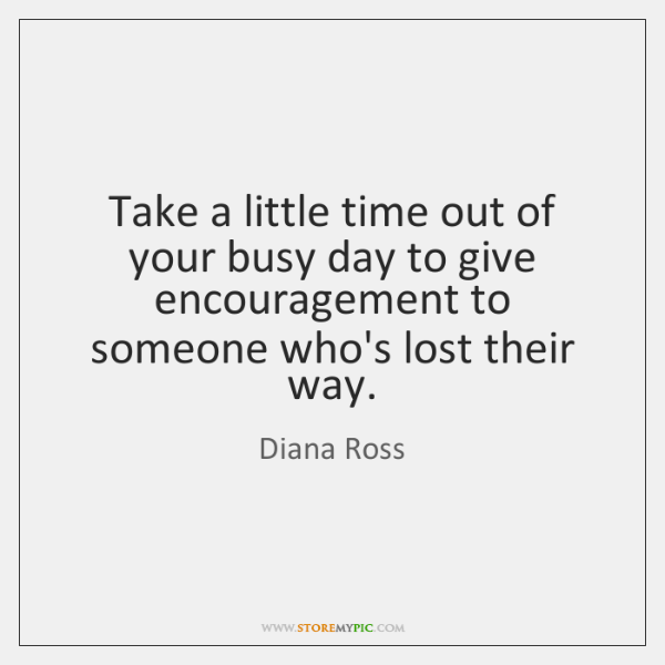 Take a little time out of your busy day to give encouragement ...
