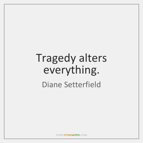 Tragedy alters everything.
