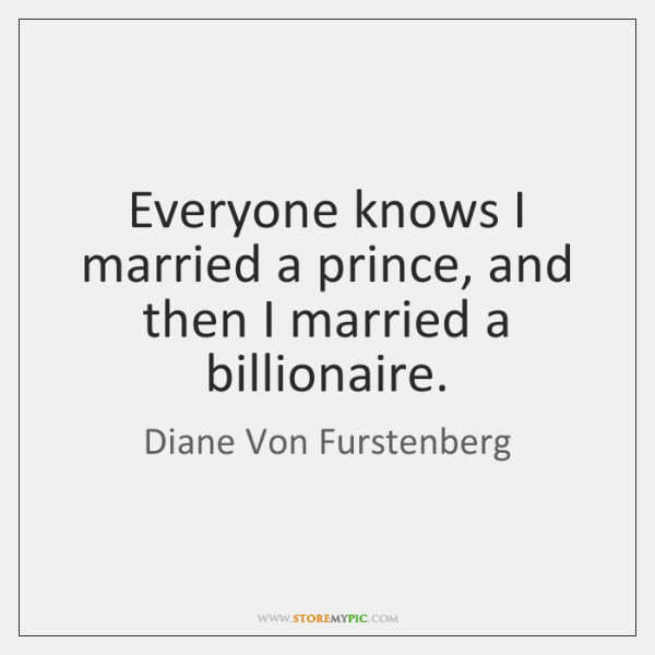 Everyone knows I married a prince, and then I married a billionaire.