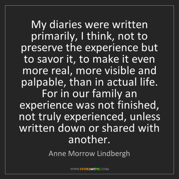 Anne Morrow Lindbergh: My diaries were written primarily, I think, not to preserve...