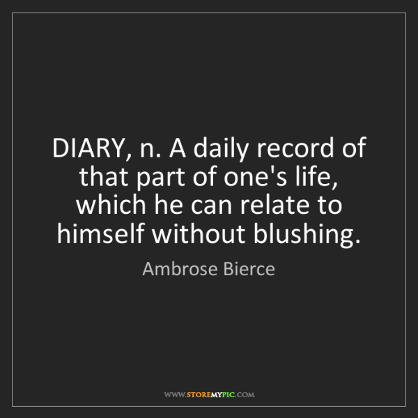 Ambrose Bierce: DIARY, n. A daily record of that part of one's life,...