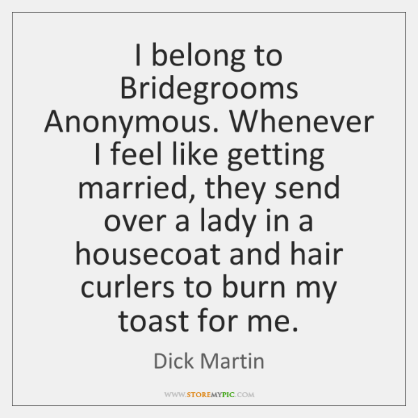 I belong to Bridegrooms Anonymous. Whenever I feel like getting married, they ...