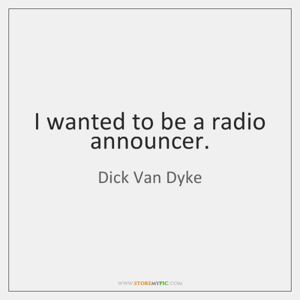 I wanted to be a radio announcer.