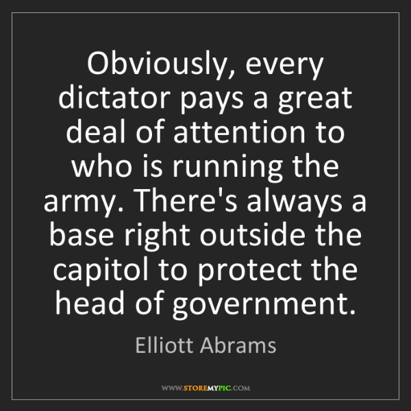 Elliott Abrams: Obviously, every dictator pays a great deal of attention...