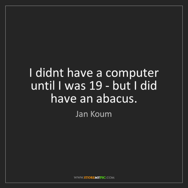 Jan Koum: I didnt have a computer until I was 19 - but I did have...