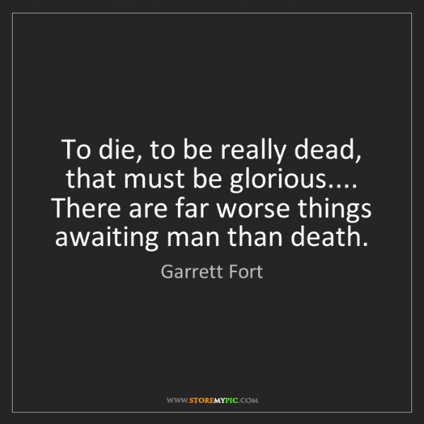 Garrett Fort: To die, to be really dead, that must be glorious.......