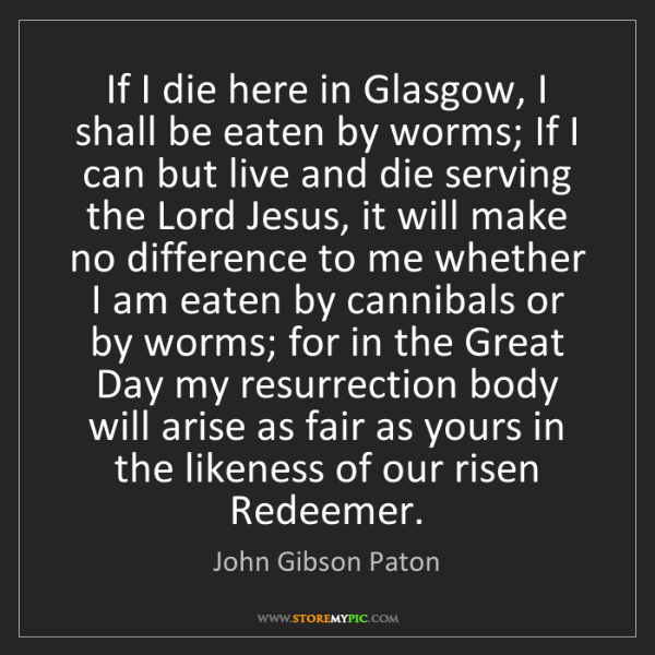 John Gibson Paton: If I die here in Glasgow, I shall be eaten by worms;...
