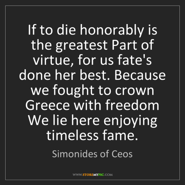 Simonides of Ceos: If to die honorably is the greatest Part of virtue, for...