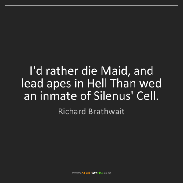Richard Brathwait: I'd rather die Maid, and lead apes in Hell Than wed an...