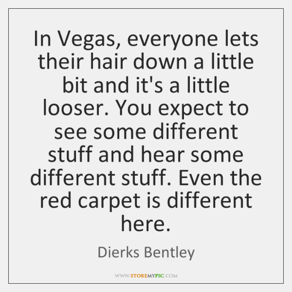 In Vegas, everyone lets their hair down a little bit and it's ...