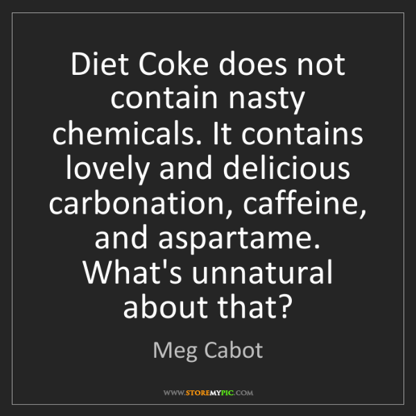 Meg Cabot: Diet Coke does not contain nasty chemicals. It contains...