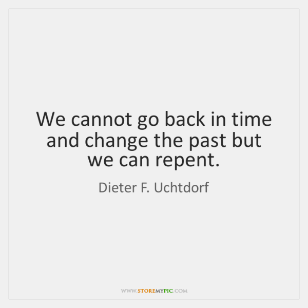 We cannot go back in time and change the past but we ...