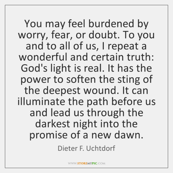 You may feel burdened by worry, fear, or doubt. To you and ...