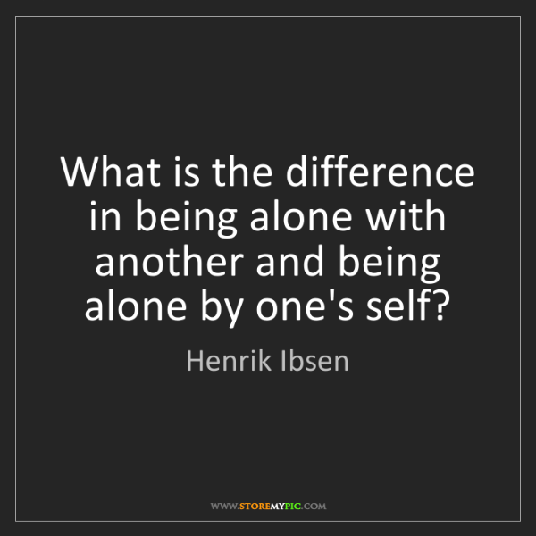 Henrik Ibsen: What is the difference in being alone with another and...