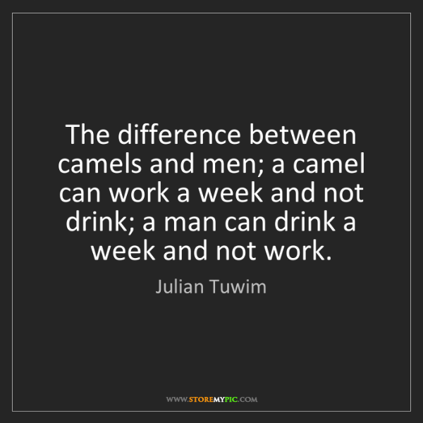Julian Tuwim: The difference between camels and men; a camel can work...