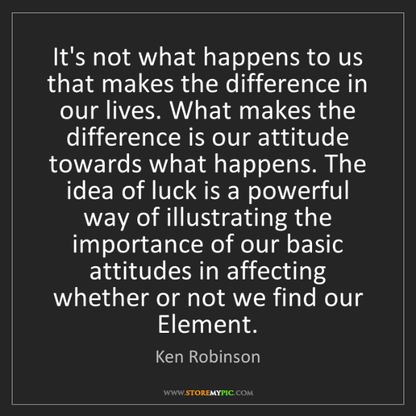 Ken Robinson: It's not what happens to us that makes the difference...