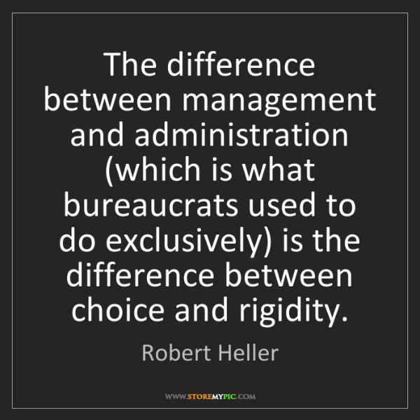 Robert Heller: The difference between management and administration...