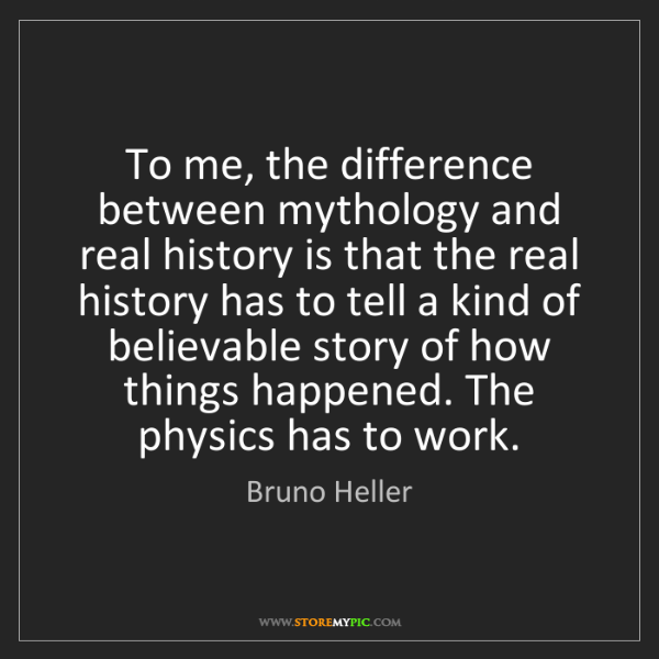 Bruno Heller: To me, the difference between mythology and real history...