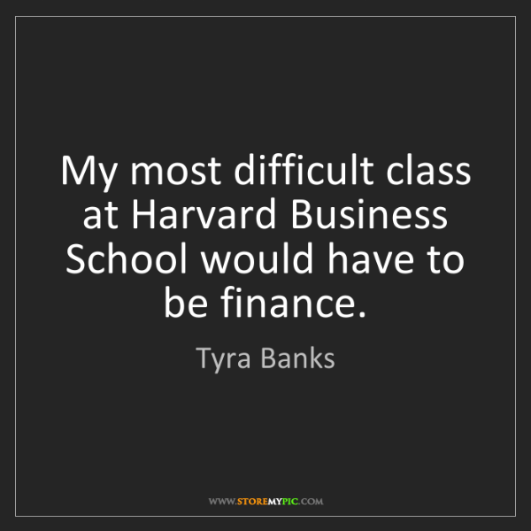 Tyra Banks: My most difficult class at Harvard Business School would...