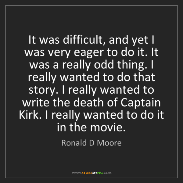 Ronald D Moore: It was difficult, and yet I was very eager to do it....