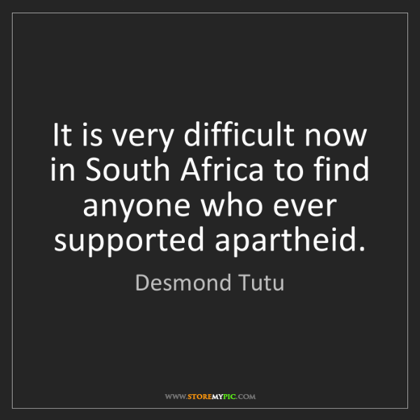 Desmond Tutu: It is very difficult now in South Africa to find anyone...