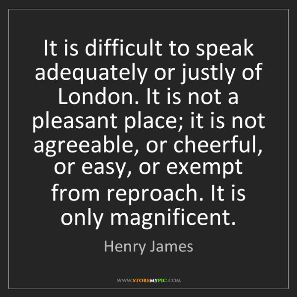 Henry James: It is difficult to speak adequately or justly of London....