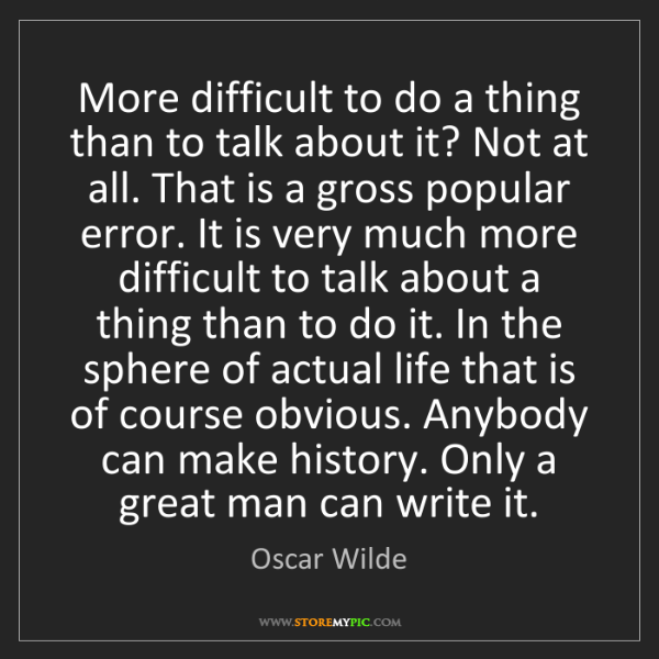 Oscar Wilde: More difficult to do a thing than to talk about it? Not...