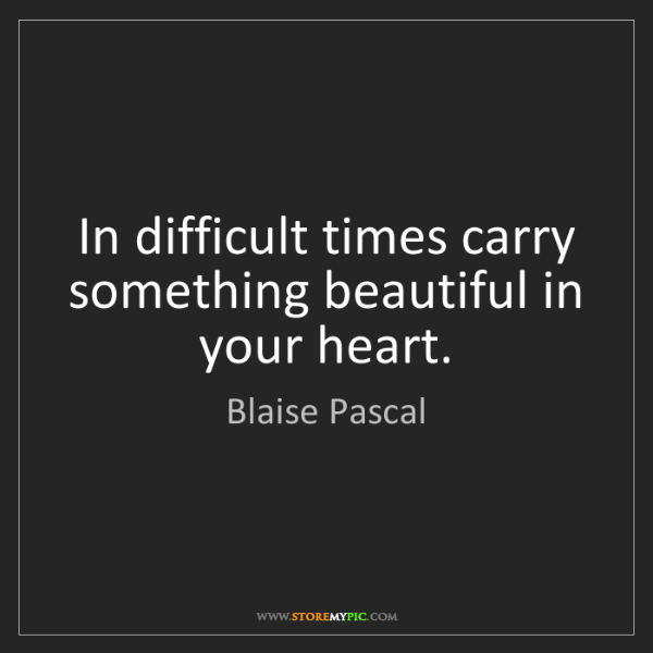 Blaise Pascal: In difficult times carry something beautiful in your...