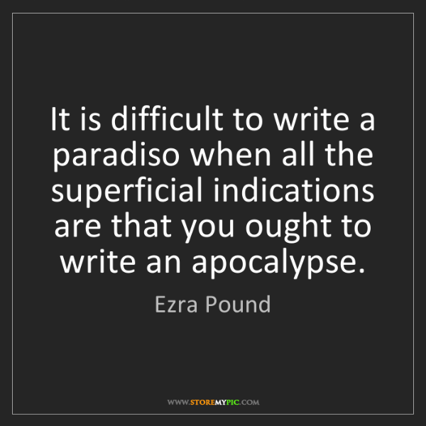 Ezra Pound: It is difficult to write a paradiso when all the superficial...