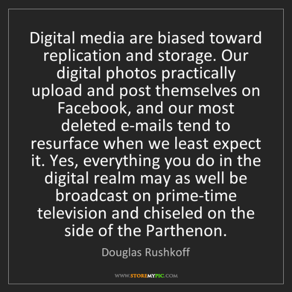 Douglas Rushkoff: Digital media are biased toward replication and storage....