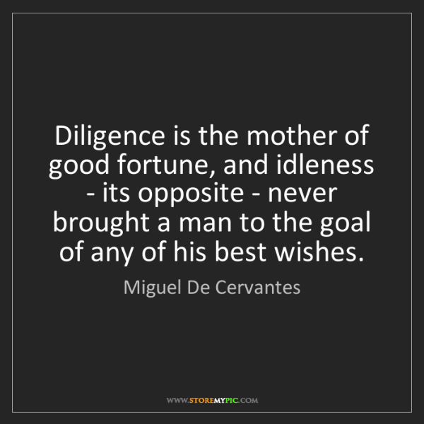 Miguel De Cervantes: Diligence is the mother of good fortune, and idleness...