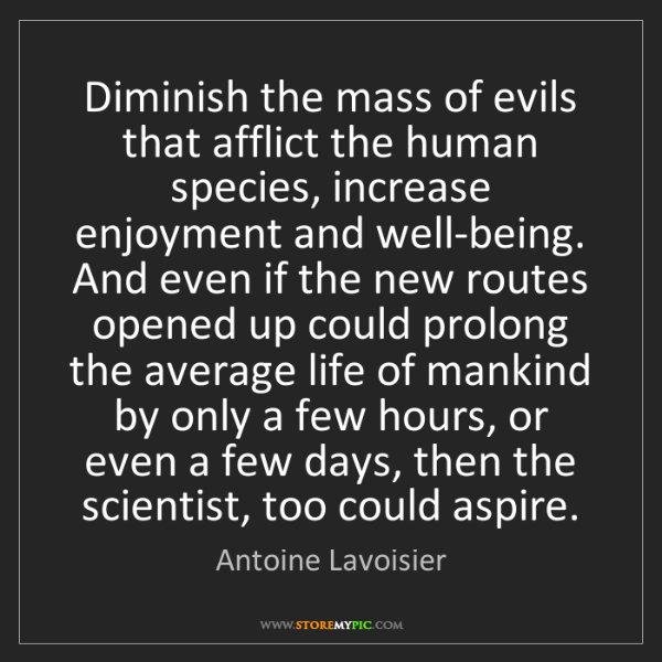 Antoine Lavoisier: Diminish the mass of evils that afflict the human species,...