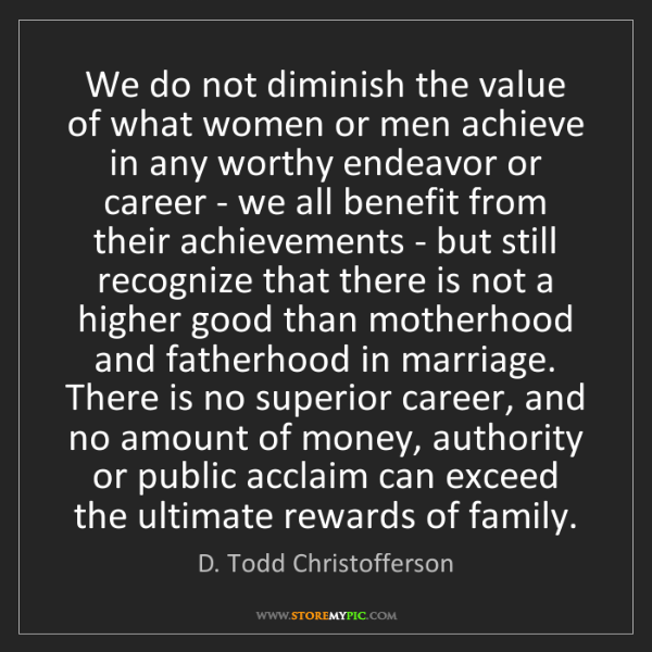 D. Todd Christofferson: We do not diminish the value of what women or men achieve...